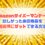 Amazonサイバーマンデー2019で欲しかったあの商品を超お得にゲットできる方法
