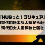 『HUGっと!プリキュア』親世代の絶大な人気からみる現代の大人の孤独と弱さ